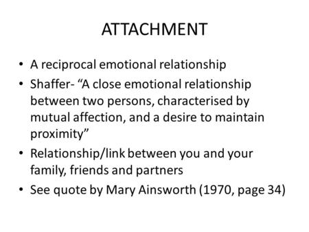 "ATTACHMENT A reciprocal emotional relationship Shaffer- ""A close emotional relationship between two persons, characterised by mutual affection, and a desire."