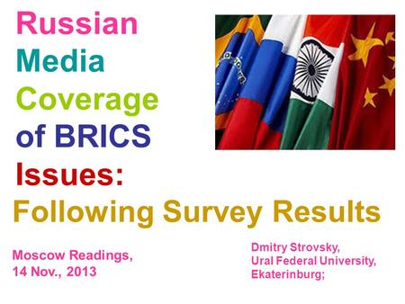 Russian Media Coverage of BRICS Issues: Following Survey Results Moscow Readings, 14 Nov., 2013 Dmitry Strovsky, Ural Federal University, Ekaterinburg;