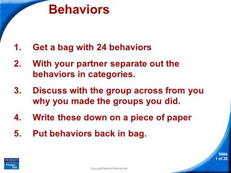 Slide 1 of 35 Behaviors 1.Get a bag with 24 behaviors 2.With your partner separate out the behaviors in categories. 3.Discuss with the group across from.
