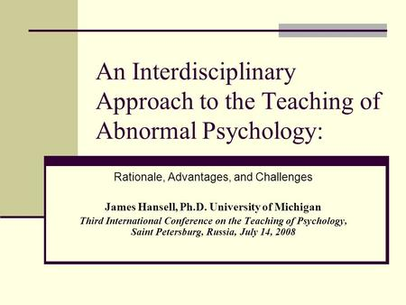 An Interdisciplinary Approach <strong>to</strong> the Teaching of Abnormal Psychology: Rationale, Advantages, and Challenges James Hansell, Ph.D. University of Michigan.