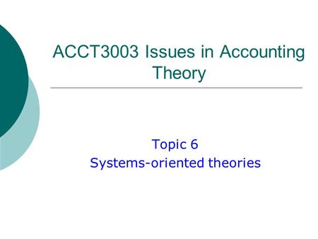 ACCT3003 Issues in Accounting Theory <strong>Topic</strong> 6 Systems-oriented theories.