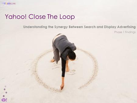 Yahoo! Close The Loop Understanding the Synergy Between Search and Display Advertising Phase 1 Findings.