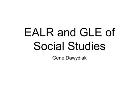 EALR and GLE of Social Studies Gene Dawydiak. EALR #1 Civics: the student understands and applies the knowledge of government, law, politics, and the.