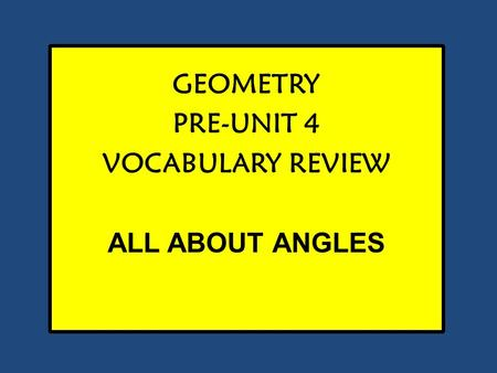 GEOMETRY PRE-UNIT 4 VOCABULARY REVIEW ALL ABOUT ANGLES.