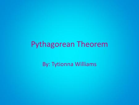 Pythagorean Theorem By: Tytionna Williams.