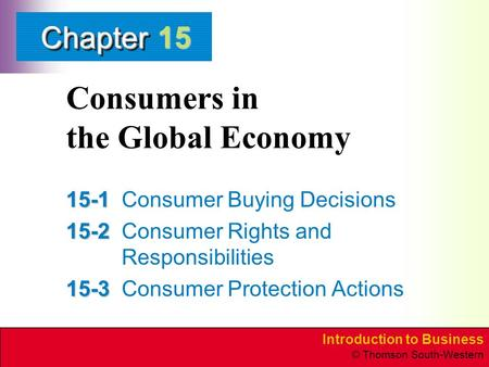Introduction to Business © Thomson South-Western ChapterChapter Consumers in the Global Economy 15-1 15-1Consumer Buying Decisions 15-2 15-2Consumer Rights.