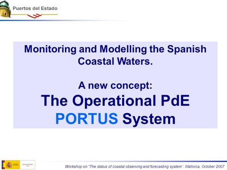 "Monitoring and Modelling the Spanish Coastal Waters. A new concept: The Operational PdE PORTUS System Workshop on ""The status of coastal observing and."