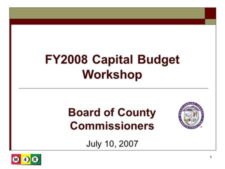 1 FY2008 Capital Budget Workshop July 10, 2007 Board of County Commissioners.