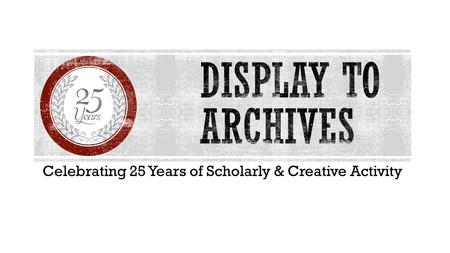 <strong>Celebrating</strong> 25 Years of Scholarly & Creative Activity.