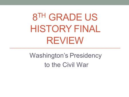 8 TH GRADE US HISTORY FINAL REVIEW Washington's Presidency to the Civil War.