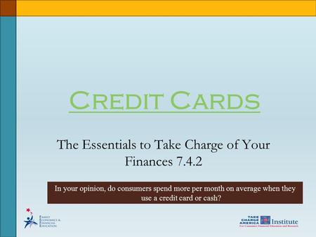 Credit Cards The Essentials to Take Charge of Your Finances 7.4.2 In your opinion, do consumers spend more per month on average when they use a credit.