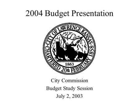 2004 Budget Presentation City Commission Budget Study Session July 2, 2003.