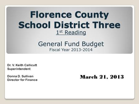 Florence County School District Three 1 st Reading General Fund Budget Fiscal Year 2013-2014 Dr. V. Keith Callicutt Superintendent Donna D. Sullivan Director.