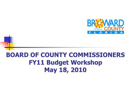 BOARD OF COUNTY COMMISSIONERS FY11 Budget Workshop May 18, 2010.