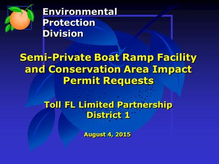 Semi-Private Boat Ramp Facility and Conservation Area Impact Permit Requests Toll FL Limited Partnership District 1 August 4, 2015 Environmental Protection.