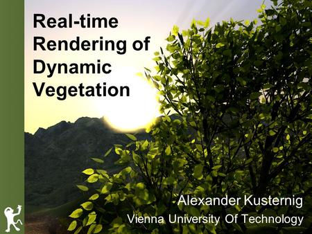 Real-time Rendering of Dynamic Vegetation Alexander Kusternig Vienna University Of Technology.
