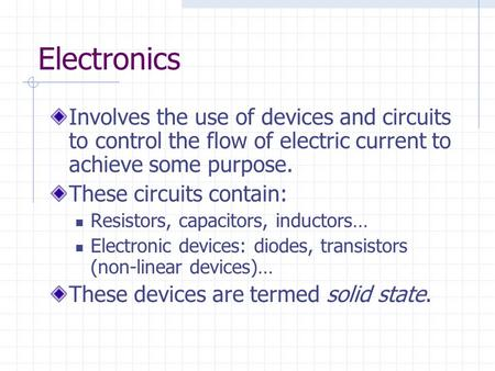 Electronics Involves the use of devices and circuits to control the flow of electric current to achieve some purpose. These circuits contain: Resistors,