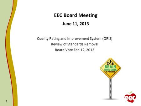 1 EEC Board Meeting June 11, 2013 Quality Rating and Improvement System (QRIS) Review of Standards Removal Board Vote Feb 12, 2013.
