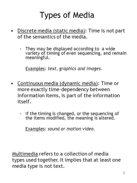 1 Types of Media Discrete media (static media): Time is not part of the semantics of the media. –They may be <strong>displayed</strong> according to a wide variety of timing.