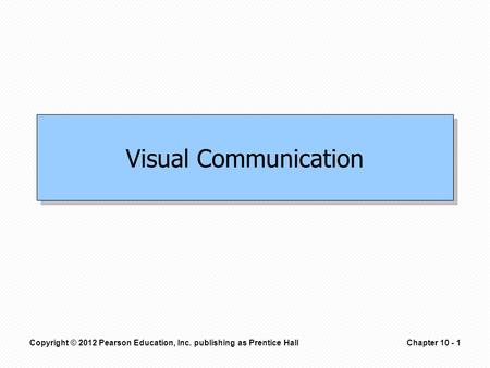 Copyright © 2012 Pearson Education, Inc. publishing as Prentice HallChapter 10 - 1 Visual Communication.