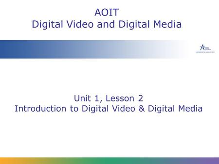 Unit 1, Lesson 2 Introduction to Digital Video & Digital Media AOIT Digital Video and Digital Media.