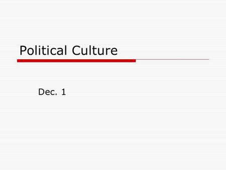 "Political Culture Dec. 1. Political Culture  ""The orientation of the citizens of a nation [or political community] towards politics, and their perceptions."