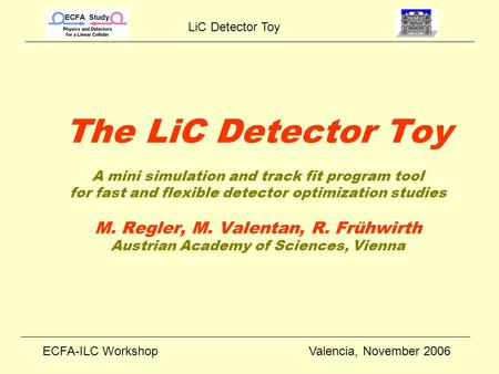 LiC Detector Toy ECFA-ILC WorkshopValencia, November 2006 The LiC Detector Toy A mini simulation and track fit program tool for fast and flexible detector.