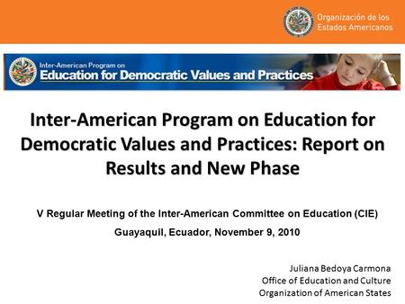 Inter-American Program on Education for Democratic Values and Practices: Report on Results and New Phase Juliana Bedoya Carmona Office of Education and.