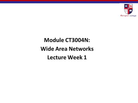 Module CT3004N: Wide Area Networks Lecture Week 1.