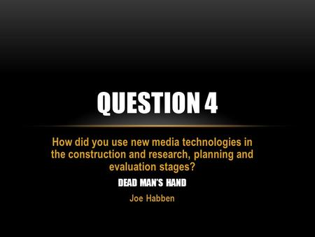 How did you use new media technologies in the construction and research, planning and evaluation stages? DEAD MAN'S HAND Joe Habben QUESTION 4.
