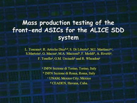 Mass production testing of the front-end ASICs for the ALICE SDD system L. Toscano a, R. Arteche Diaz b,d, S. Di Liberto b, M.I. Martínez a,c, S.Martoiu.