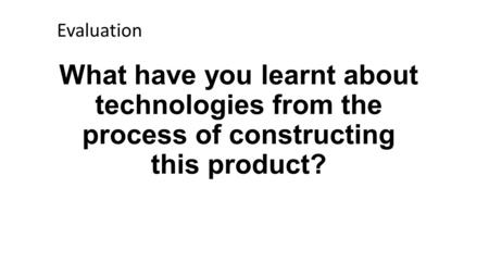 What have you learnt about technologies from the process of constructing this product? Evaluation.