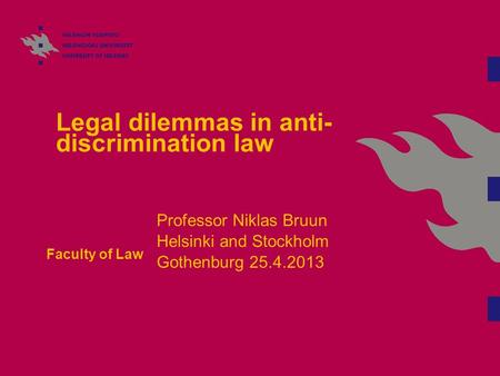 Legal dilemmas in anti- discrimination law Faculty of Law Professor Niklas Bruun Helsinki and Stockholm Gothenburg 25.4.2013.