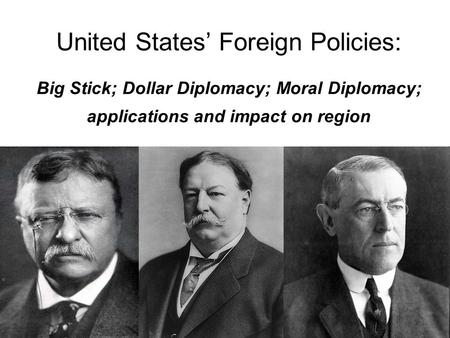 United States' Foreign Policies: Big Stick; Dollar Diplomacy; Moral Diplomacy; applications and impact on region.