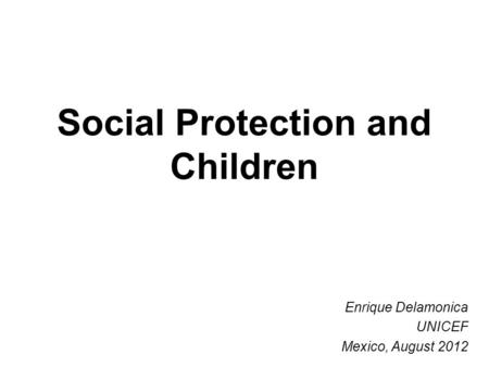 Social Protection and Children Enrique Delamonica UNICEF Mexico, August 2012.