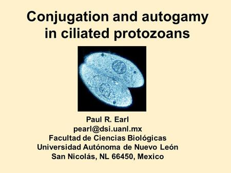 Conjugation and autogamy <strong>in</strong> ciliated protozoans Paul R. Earl Facultad de Ciencias Biológicas Universidad Autónoma de Nuevo León San Nicolás,
