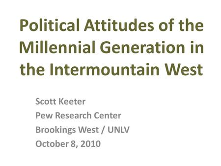 Scott Keeter Pew Research Center Brookings West / UNLV October 8, 2010 Political Attitudes of the Millennial Generation in the Intermountain West.