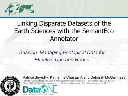 Linking Disparate Datasets of the Earth Sciences with the SemantEco Annotator Session: Managing Ecological Data for Effective Use and Reuse Patrice Seyed.