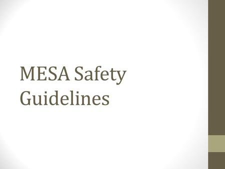 MESA Safety Guidelines. General Safety Think Before You Cut – The most powerful tool in your shop is your brain, use it. Thinking your cuts and movements.
