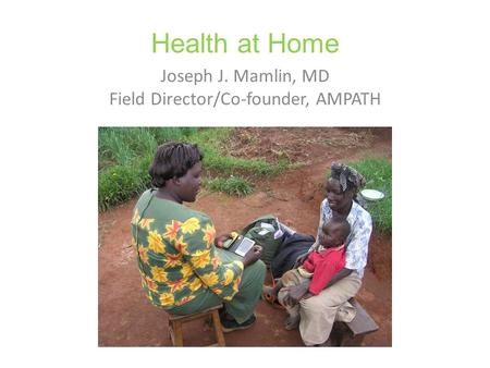 Health at Home Joseph J. Mamlin, MD Field Director/Co-founder, AMPATH.
