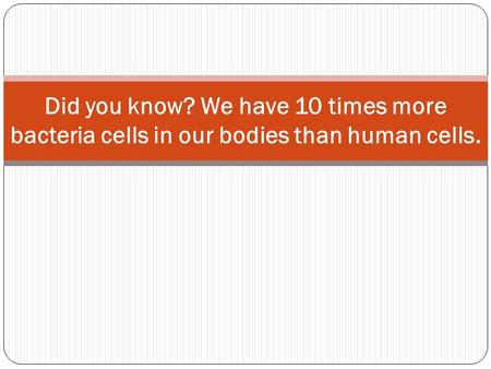 Did you know? We have 10 times more bacteria cells in our bodies than human cells.