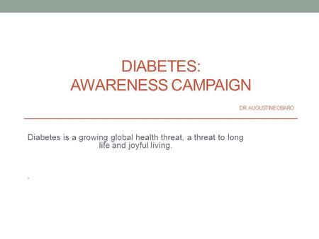 DIABETES: AWARENESS CAMPAIGN DR. AUGUSTINE OBARO Diabetes is a growing global health threat, a threat to long life and joyful living..
