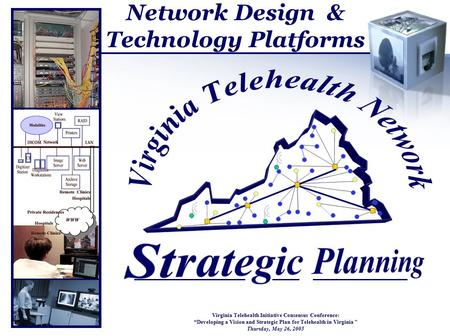 "Network Design & Technology Platforms Virginia Telehealth Initiative Consensus Conference: ""Developing a Vision and Strategic Plan for Telehealth in Virginia."