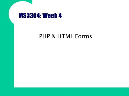 MS3304: Week 4 PHP & HTML Forms. Overview HTML Forms elements refresher Sending data to a script via an HTML form –The post vs. get methods –Name value.