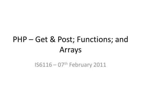 PHP – Get & Post; Functions; and Arrays IS6116 – 07 th February 2011.
