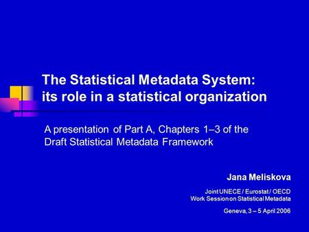 The Statistical Metadata System: its role in a statistical organization Jana Meliskova Joint UNECE / Eurostat / OECD Work Session on Statistical Metadata.