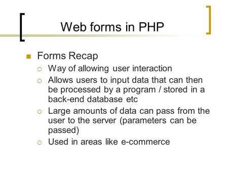 Web forms in PHP Forms Recap  Way of allowing user interaction  Allows users to input data that can then be processed by a program / stored in a back-end.