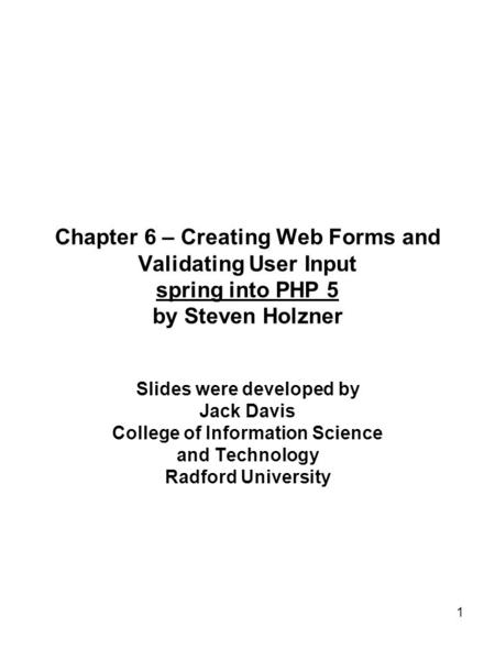1 Chapter 6 – Creating Web Forms and Validating User Input spring into PHP 5 by Steven Holzner Slides were developed by Jack Davis College of Information.