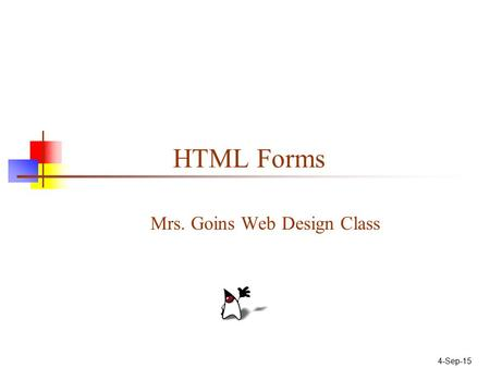 4-Sep-15 HTML Forms Mrs. Goins Web Design Class. Parts of a Web Form A Form is an area that can contain Form Control/Elements. Each piece of information.
