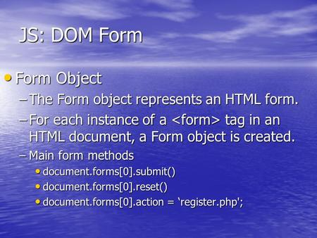 JS: DOM Form Form Object Form Object –The Form object represents an HTML form. –For each instance of a tag in an HTML document, a Form object is created.